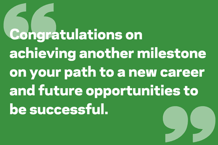 Congratulations on achieving another milestone on your path to a new career and future opportunities to be successful.