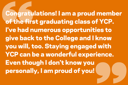 Congratulations! I am a proud member of the first graduating class of YCP. I've had numerous opportunities to give back to the College and I know you will, too. Staying engaged with YCP can be a wonderful experience. Even though I don't know you personally, I am proud of you!