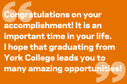 Congratulations on your accomplishment! It is an important time in your life.  I hope that graduating from York College leads you to many amazing opportunities!