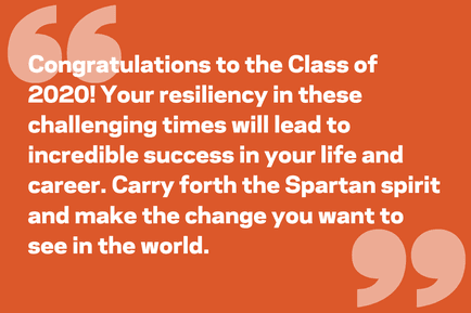 Congratulations to the Class of 2020! Your resiliency in these challenging times will lead to incredible success in your life and career. Carry forth the Spartan spirit and make the change you want to see in the world.