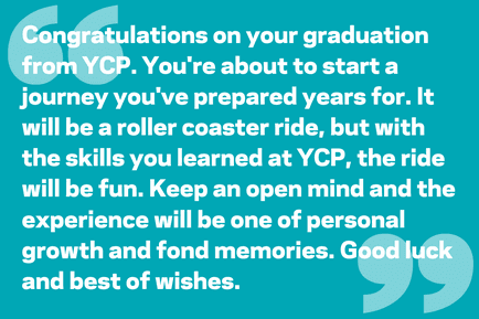 Congratulations on your graduation from YCP. You're about to start a journey you've prepared years for. It will be a roller coaster ride, but with the skills you learned at YCP, the ride will be fun. Keep an open mind and the experience will be one of personal growth and fond memories. Good luck and best of wishes.