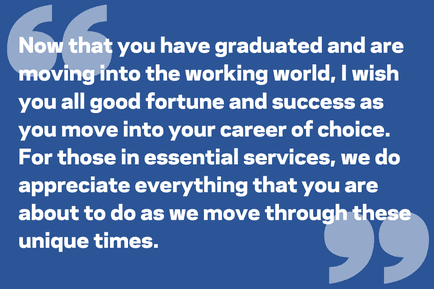Now that you have graduated and are moving into the working world, I wish you all good fortune and success as you move into your career of choice. For those in essential services, we do appreciate everything that you are about to do as we move through these unique times.